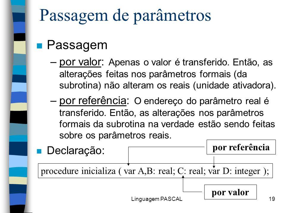 Linguagem PASCAL19 Passagem de parâmetros n Passagem –por valor: Apenas o valor é transferido. Então, as alterações feitas nos parâmetros formais (da