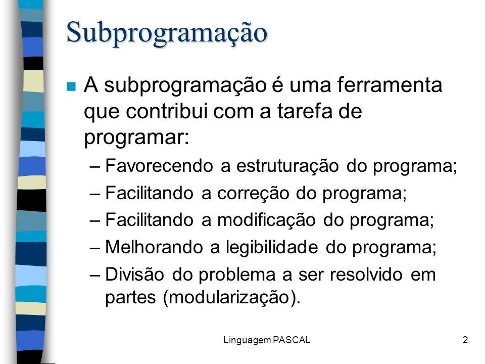 Linguagem PASCAL3 Subprogramação n Com a modularização de um programa, as partes que o compõem podem ser desenvolvidas por diferentes equipes; n Para isto deve-se estabelecer antes padrões de programação; n Deve-se definir também que dependência haverá entre os vários subprogramas.
