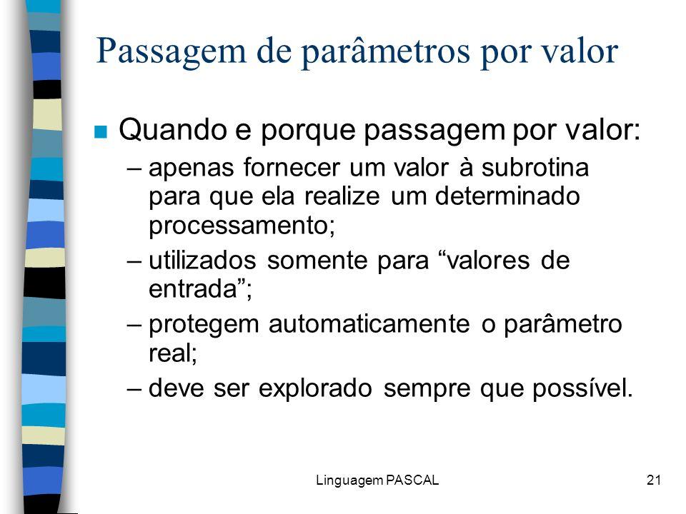 Linguagem PASCAL21 n Quando e porque passagem por valor: –apenas fornecer um valor à subrotina para que ela realize um determinado processamento; –uti