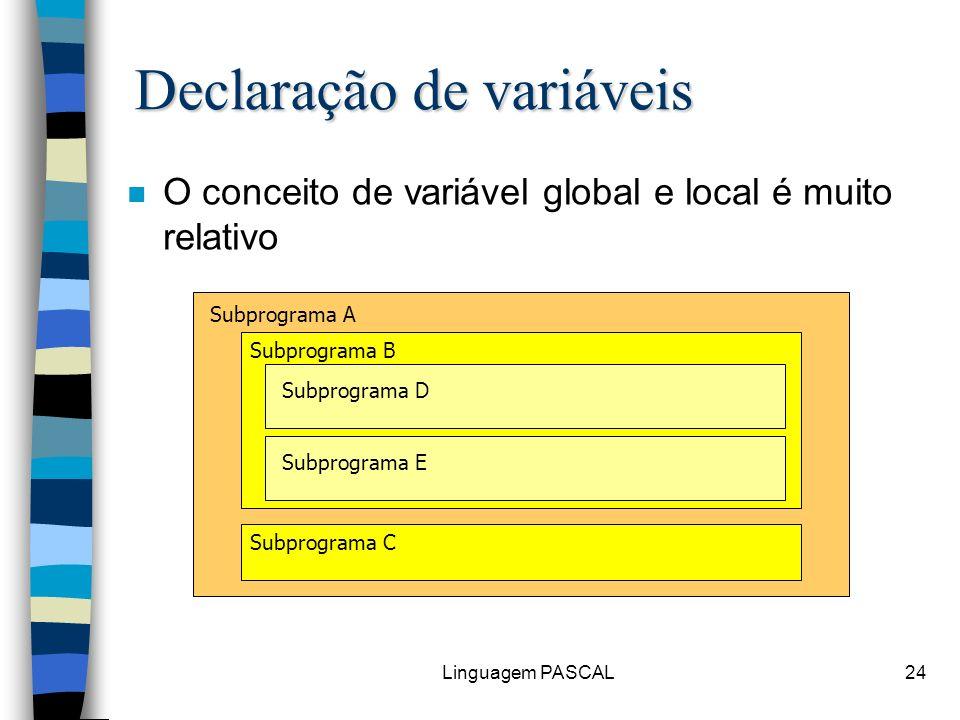 Linguagem PASCAL24 n O conceito de variável global e local é muito relativo Subprograma A Subprograma B Subprograma D Subprograma E Subprograma C Decl