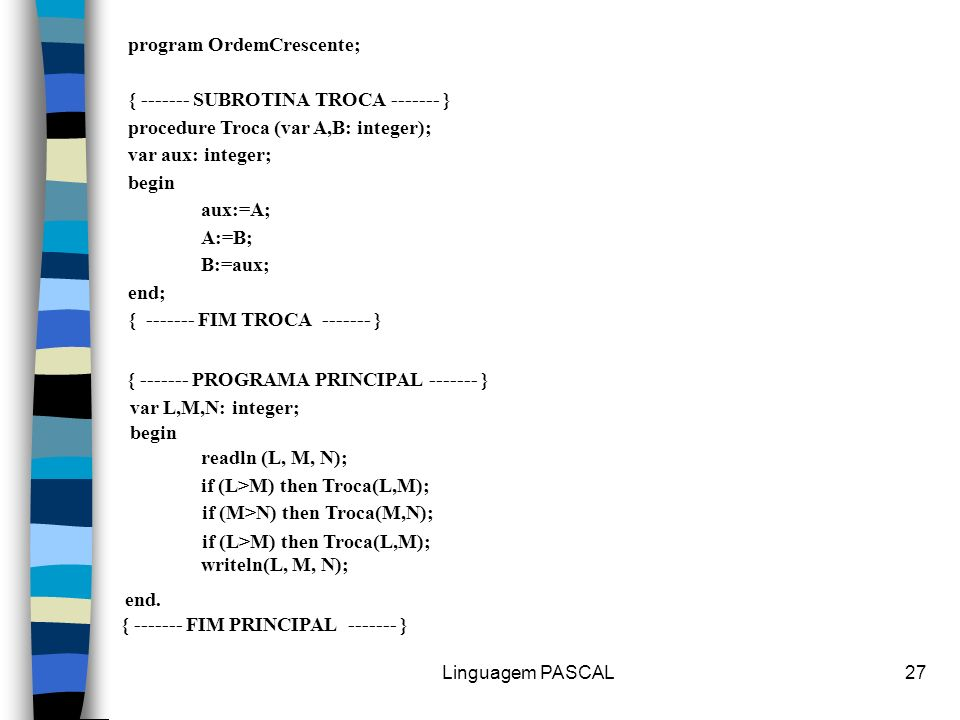 Linguagem PASCAL27 program OrdemCrescente; { ------- SUBROTINA TROCA ------- } procedure Troca (var A,B: integer); var aux: integer; begin aux:=A; A:=