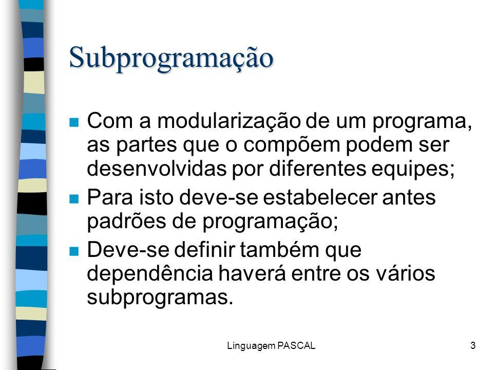 Linguagem PASCAL14 Procedimento FAT (x: inteiro, ResFat: inteiro); Declare I:inteiro; Inicio ResFat 1; Para I 1 até x Faça ResFat ResFat * I; Fim-Para; Fim; Corpo Identificador Lista de Parâmetros Subprogramação