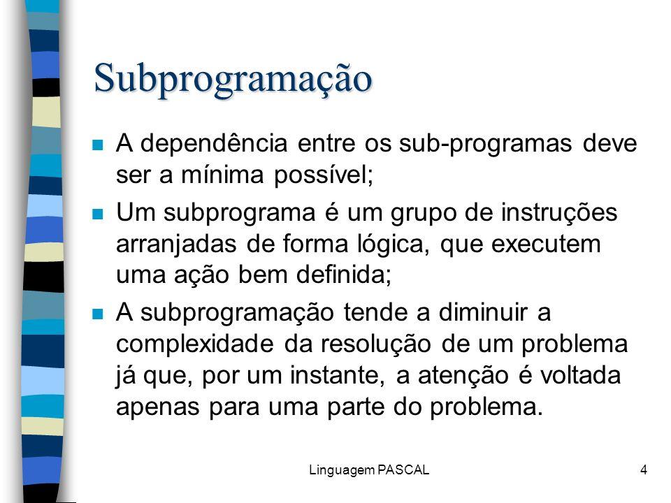 Linguagem PASCAL15 Subprogramação Subprogramação em PASCAL n Uma subrotina é um subprograma com variáveis e comandos próprios e que, para ser executada, precisa ser chamada pelo programa principal.