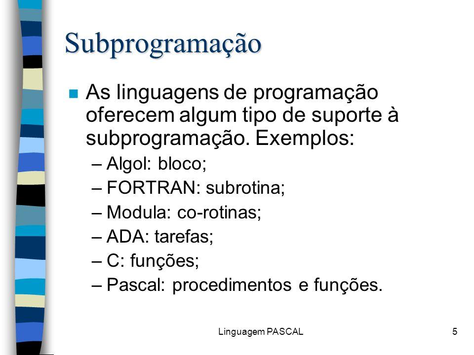 Linguagem PASCAL26 program Parametros; procedure inicializa ( var A,B: real; C: real; var D: integer ); begin writeln ( Passo 1: , A:4:1, B:4:1, C:4:1, D:2); A:=1; B:=1; C:=1; D:=1; writeln ( Passo 2: , A:4:1, B:4:1, C:4:1, D:2); end; varX,Y,Z: real; W: integer; begin X:=0; Y:=0; Z:=0; W:=0; inicializa (X, Y, Z, W); writeln ( Passo 3: , X:4:1, Y:4:1, Z:4:1, W:2); end;