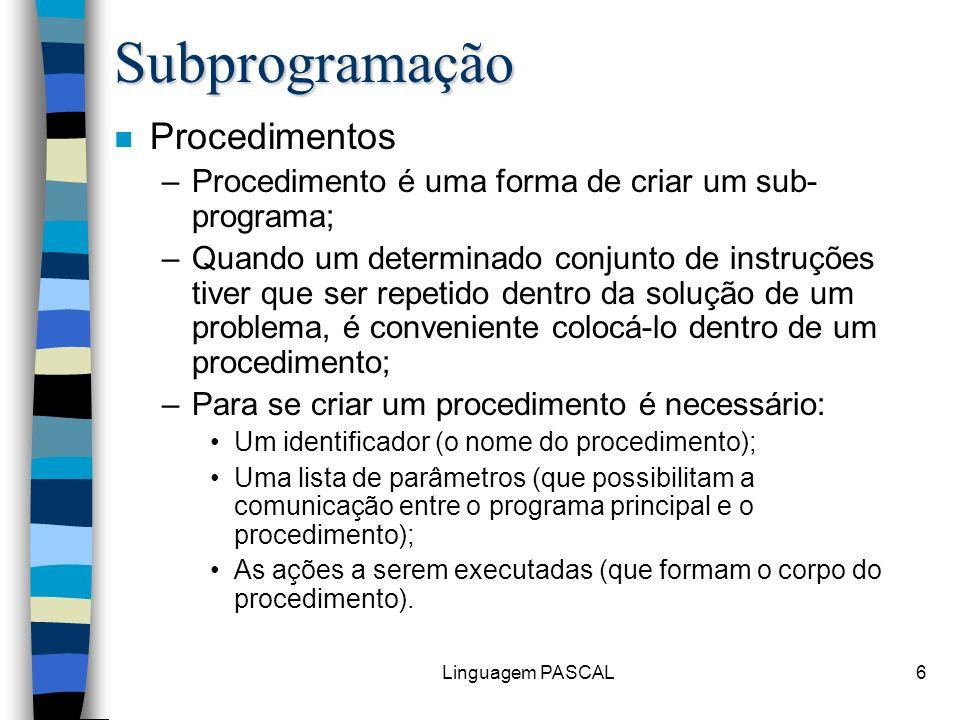 Linguagem PASCAL6 Subprogramação n Procedimentos –Procedimento é uma forma de criar um sub- programa; –Quando um determinado conjunto de instruções ti