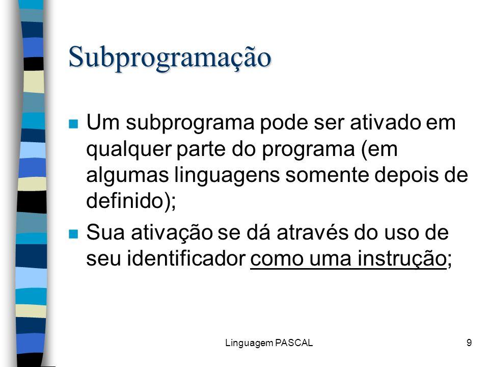 Linguagem PASCAL9 Subprogramação n Um subprograma pode ser ativado em qualquer parte do programa (em algumas linguagens somente depois de definido); n