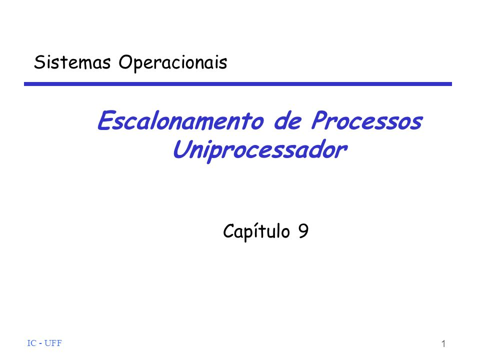 IC - UFF 1 Escalonamento de Processos Uniprocessador Capítulo 9 Sistemas Operacionais