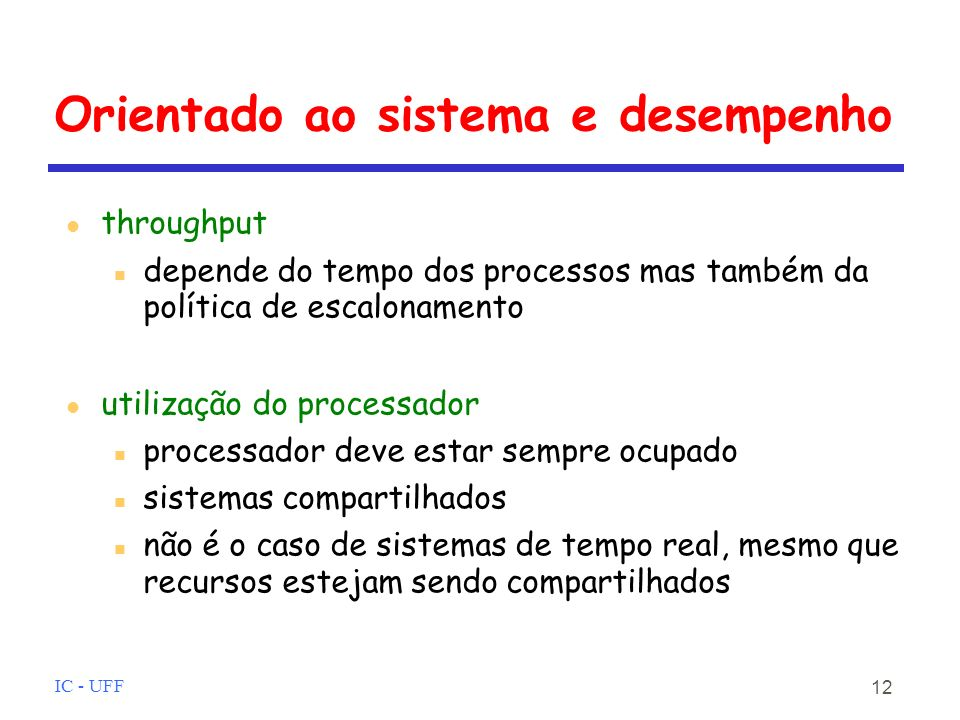 IC - UFF 12 Orientado ao sistema e desempenho throughput depende do tempo dos processos mas também da política de escalonamento utilização do processador processador deve estar sempre ocupado sistemas compartilhados não é o caso de sistemas de tempo real, mesmo que recursos estejam sendo compartilhados