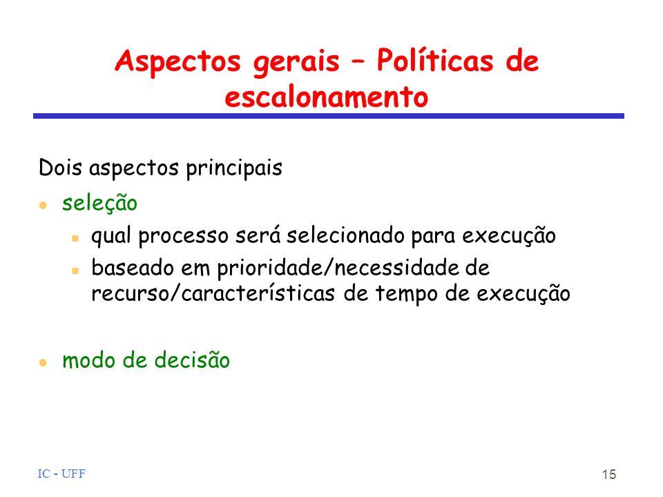IC - UFF 15 Aspectos gerais – Políticas de escalonamento Dois aspectos principais seleção qual processo será selecionado para execução baseado em prioridade/necessidade de recurso/características de tempo de execução modo de decisão