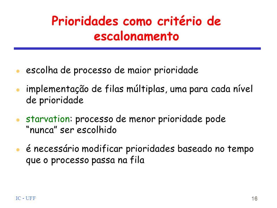 IC - UFF 16 Prioridades como critério de escalonamento escolha de processo de maior prioridade implementação de filas múltiplas, uma para cada nível de prioridade starvation: processo de menor prioridade pode nunca ser escolhido é necessário modificar prioridades baseado no tempo que o processo passa na fila