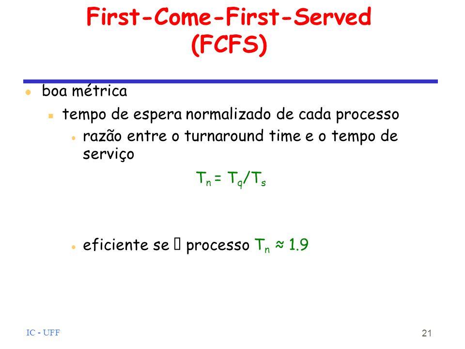 IC - UFF 21 First-Come-First-Served (FCFS) boa métrica tempo de espera normalizado de cada processo razão entre o turnaround time e o tempo de serviço T n = T q /T s eficiente se processo T n 1.9
