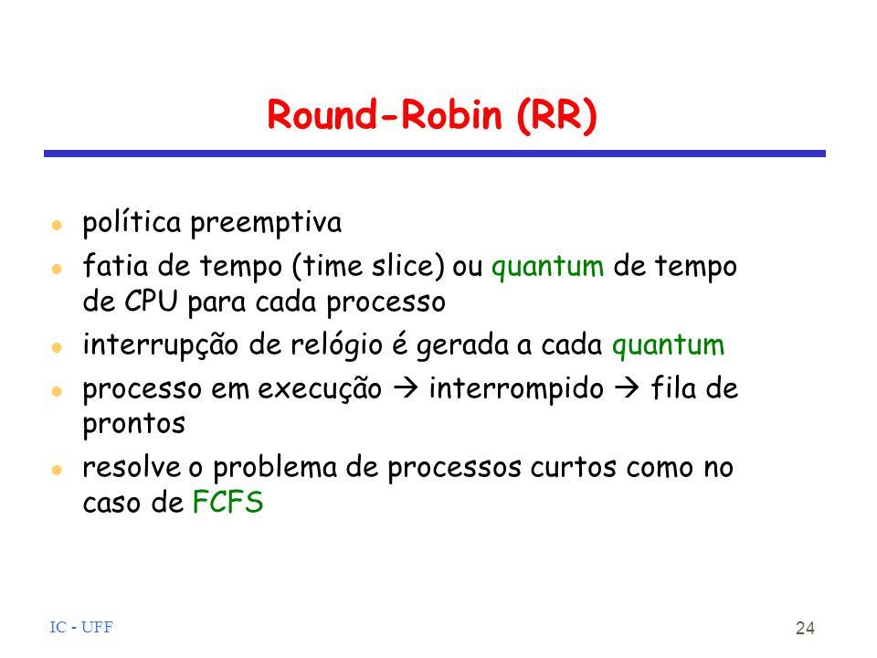 IC - UFF 24 Round-Robin (RR) política preemptiva fatia de tempo (time slice) ou quantum de tempo de CPU para cada processo interrupção de relógio é gerada a cada quantum processo em execução interrompido fila de prontos resolve o problema de processos curtos como no caso de FCFS