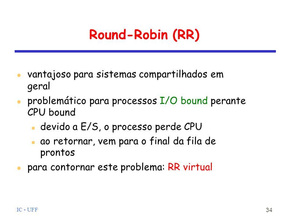 IC - UFF 34 Round-Robin (RR) vantajoso para sistemas compartilhados em geral problemático para processos I/O bound perante CPU bound devido a E/S, o processo perde CPU ao retornar, vem para o final da fila de prontos para contornar este problema: RR virtual