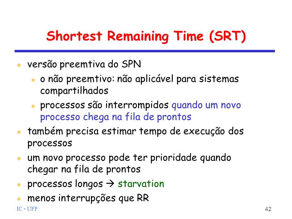 IC - UFF 42 Shortest Remaining Time (SRT) versão preemtiva do SPN o não preemtivo: não aplicável para sistemas compartilhados processos são interrompidos quando um novo processo chega na fila de prontos também precisa estimar tempo de execução dos processos um novo processo pode ter prioridade quando chegar na fila de prontos processos longos starvation menos interrupções que RR