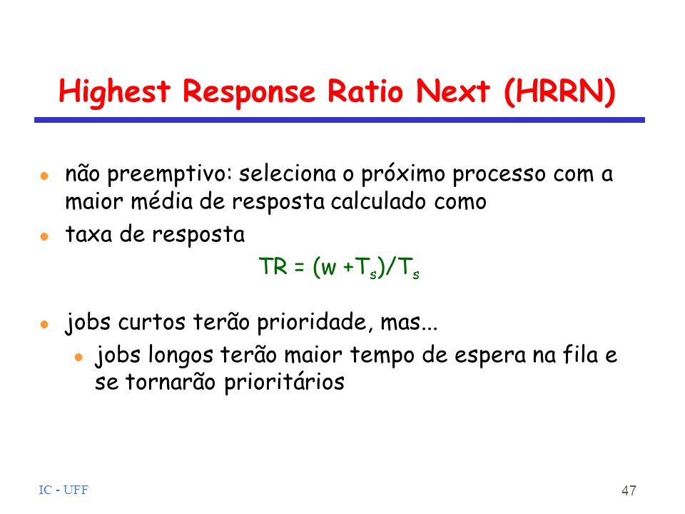 IC - UFF 47 Highest Response Ratio Next (HRRN) l não preemptivo: seleciona o próximo processo com a maior média de resposta calculado como l taxa de resposta TR = (w +T s )/T s l jobs curtos terão prioridade, mas...