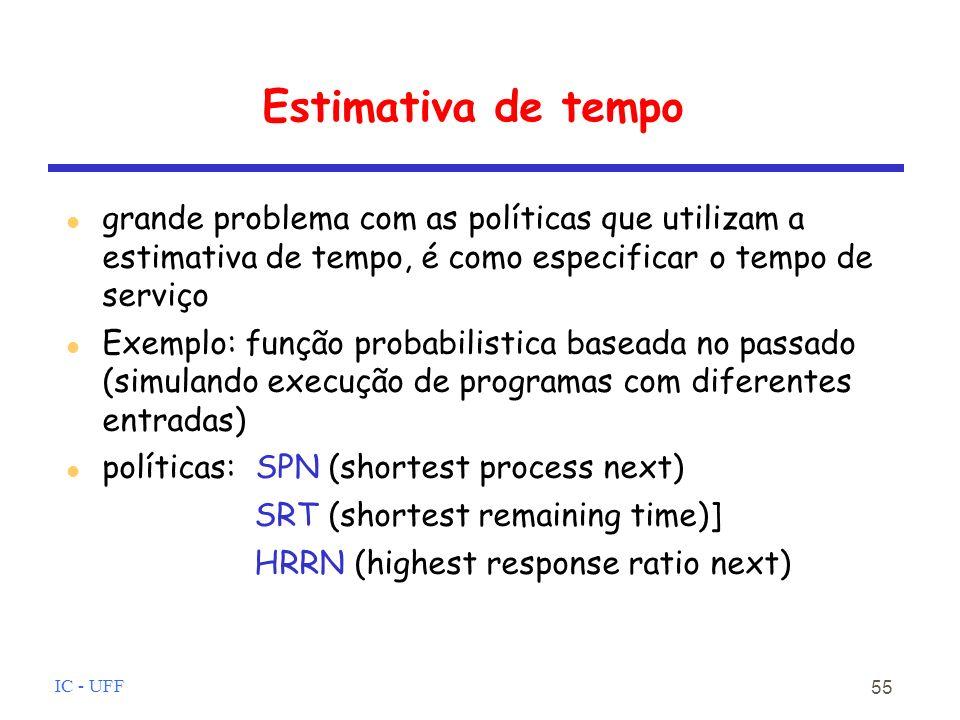 IC - UFF 55 Estimativa de tempo grande problema com as políticas que utilizam a estimativa de tempo, é como especificar o tempo de serviço Exemplo: função probabilistica baseada no passado (simulando execução de programas com diferentes entradas) políticas: SPN (shortest process next) SRT (shortest remaining time)] HRRN (highest response ratio next)