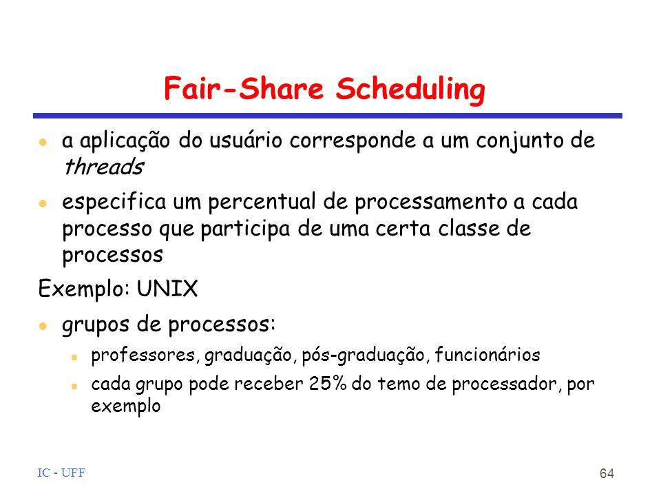 IC - UFF 64 Fair-Share Scheduling a aplicação do usuário corresponde a um conjunto de threads especifica um percentual de processamento a cada processo que participa de uma certa classe de processos Exemplo: UNIX grupos de processos: professores, graduação, pós-graduação, funcionários cada grupo pode receber 25% do temo de processador, por exemplo