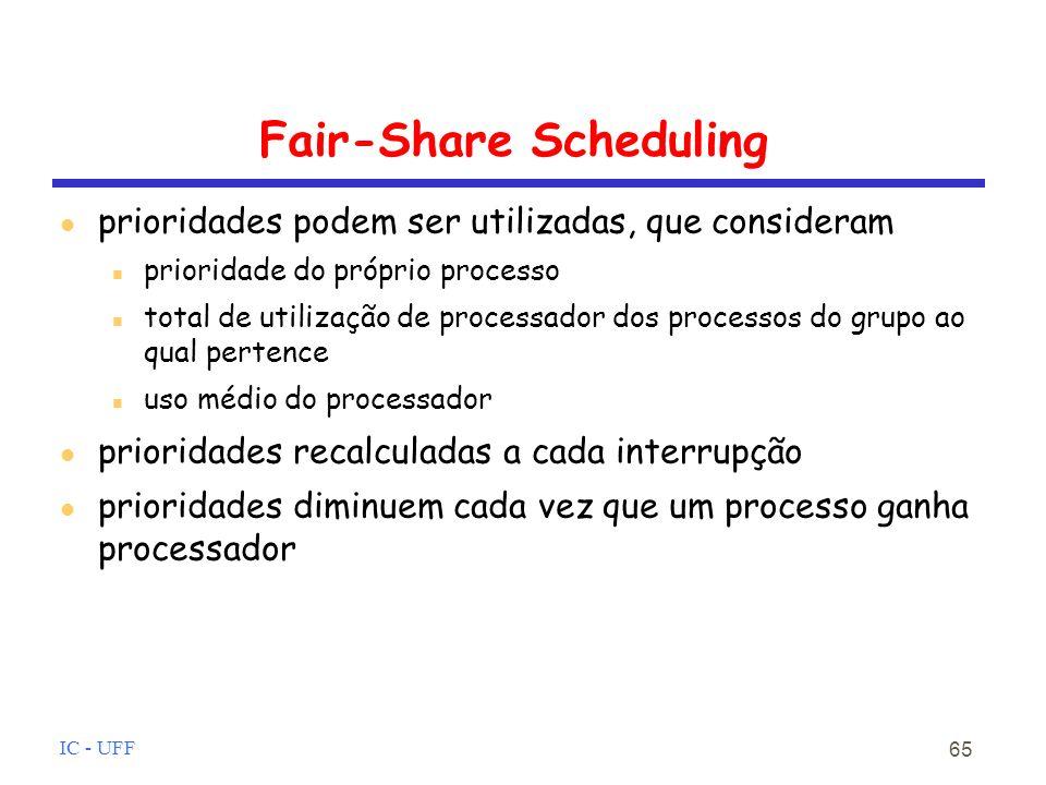 IC - UFF 65 Fair-Share Scheduling prioridades podem ser utilizadas, que consideram prioridade do próprio processo total de utilização de processador dos processos do grupo ao qual pertence uso médio do processador prioridades recalculadas a cada interrupção prioridades diminuem cada vez que um processo ganha processador