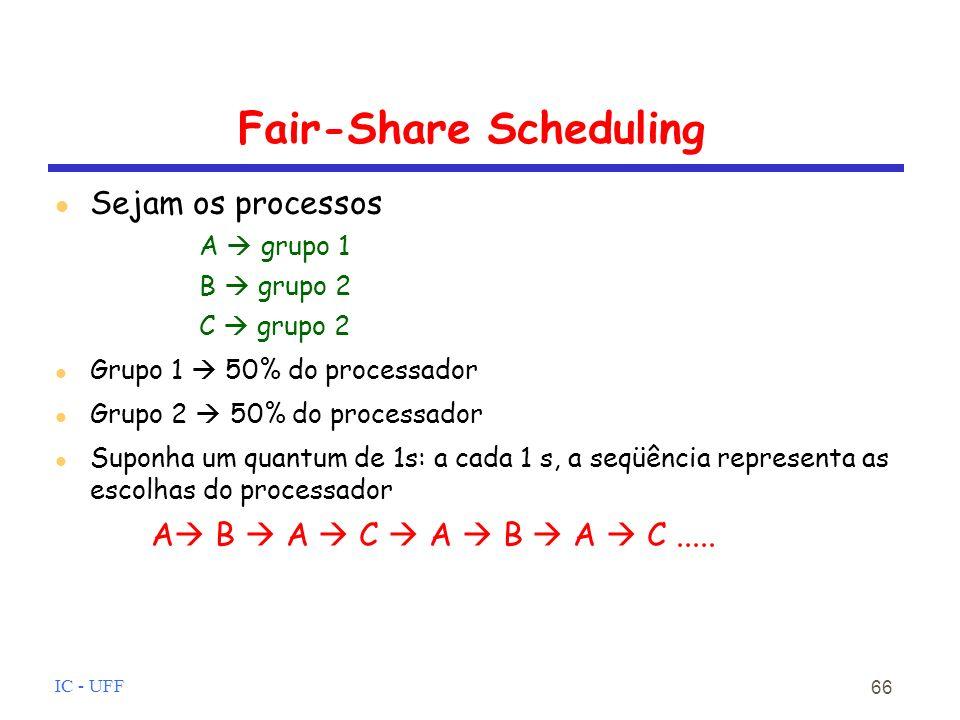 IC - UFF 66 Fair-Share Scheduling Sejam os processos A grupo 1 B grupo 2 C grupo 2 Grupo 1 50% do processador Grupo 2 50% do processador Suponha um quantum de 1s: a cada 1 s, a seqüência representa as escolhas do processador A B A C A B A C.....