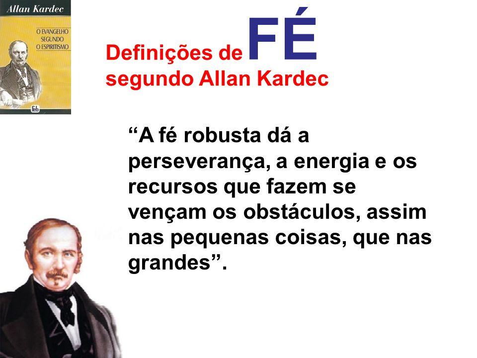 Definições de segundo Allan Kardec FÉ A confiança nas suas próprias forças torna o homem capaz de executar coisas materiais, que não consegue fazer qu