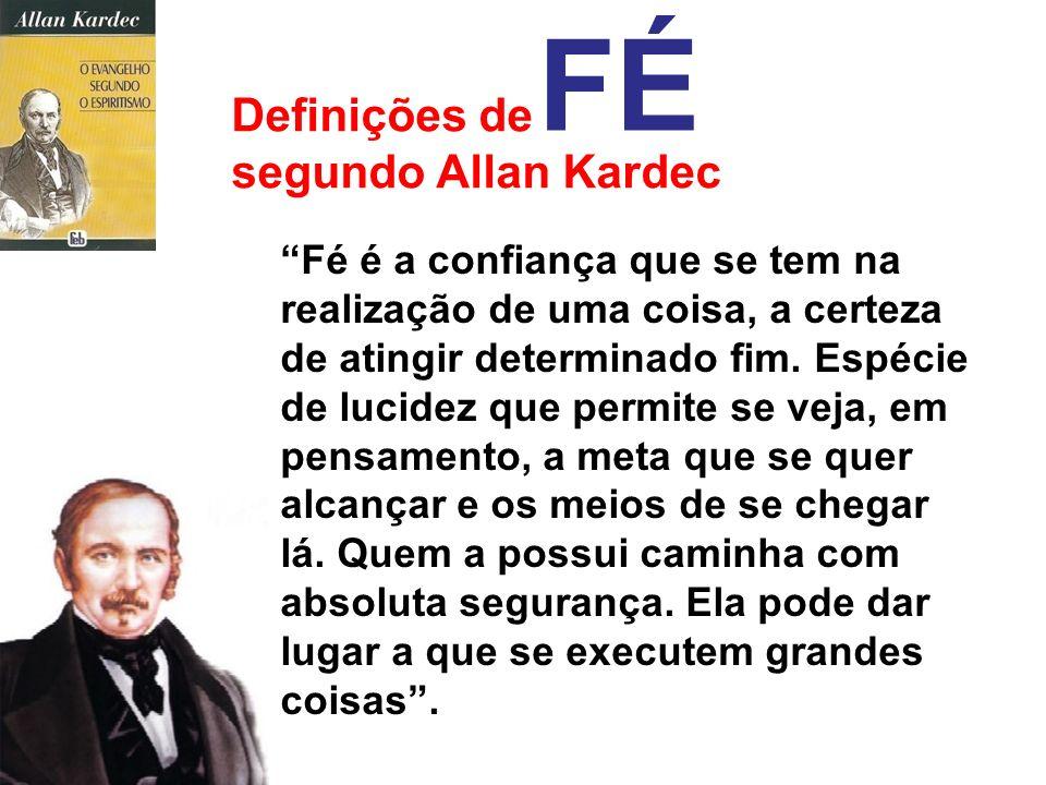 Definições de segundo Allan Kardec FÉ A fé robusta dá a perseverança, a energia e os recursos que fazem se vençam os obstáculos, assim nas pequenas co