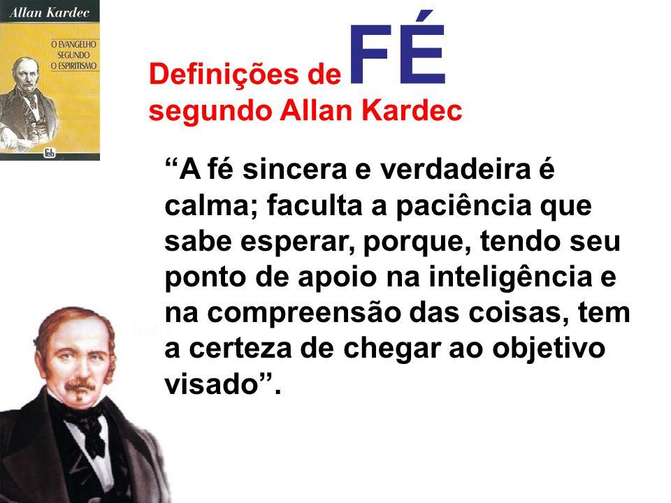 Definições de segundo Allan Kardec FÉ Fé é a confiança que se tem na realização de uma coisa, a certeza de atingir determinado fim. Espécie de lucidez
