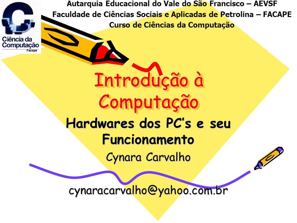 Introdução à Computação Hardwares dos PCs e seu Funcionamento Cynara Carvalho cynaracarvalho@yahoo.com.br Autarquia Educacional do Vale do São Francis