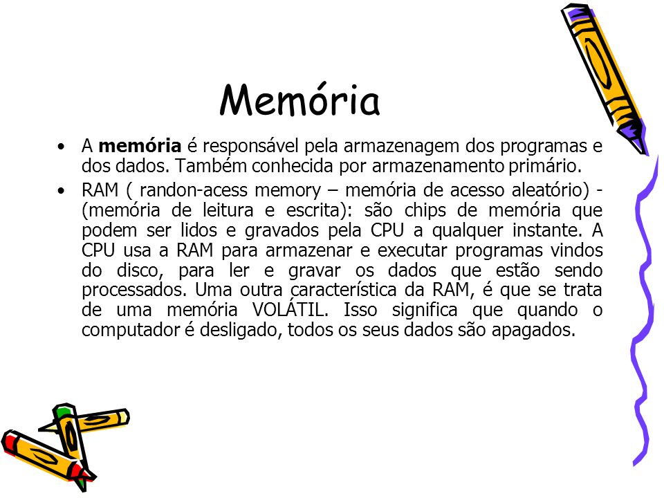 Memória A memória é responsável pela armazenagem dos programas e dos dados. Também conhecida por armazenamento primário. RAM ( randon-acess memory – m