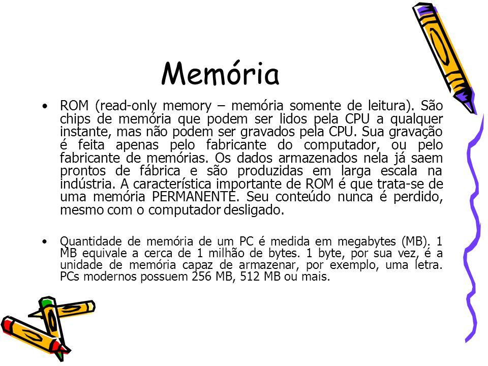 Memória ROM (read-only memory – memória somente de leitura). São chips de memória que podem ser lidos pela CPU a qualquer instante, mas não podem ser
