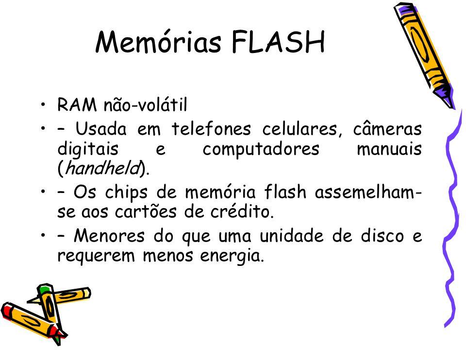 Memórias FLASH RAM não-volátil – Usada em telefones celulares, câmeras digitais e computadores manuais (handheld). – Os chips de memória flash assemel