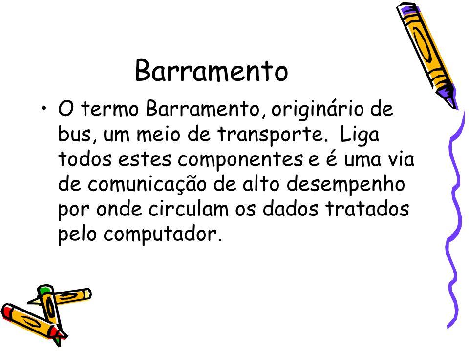 Barramento O termo Barramento, originário de bus, um meio de transporte. Liga todos estes componentes e é uma via de comunicação de alto desempenho po