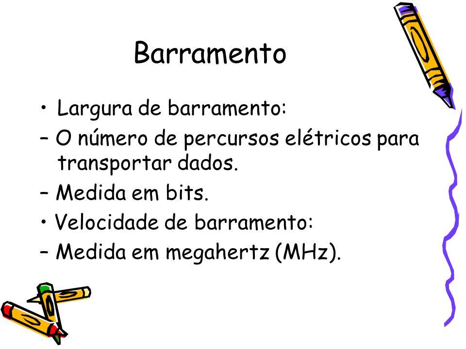 Barramento Largura de barramento: – O número de percursos elétricos para transportar dados. – Medida em bits. Velocidade de barramento: – Medida em me