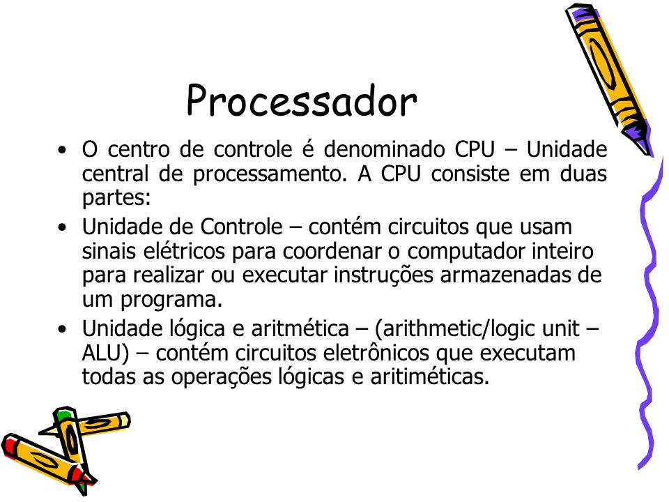 Processador O centro de controle é denominado CPU – Unidade central de processamento. A CPU consiste em duas partes: Unidade de Controle – contém circ