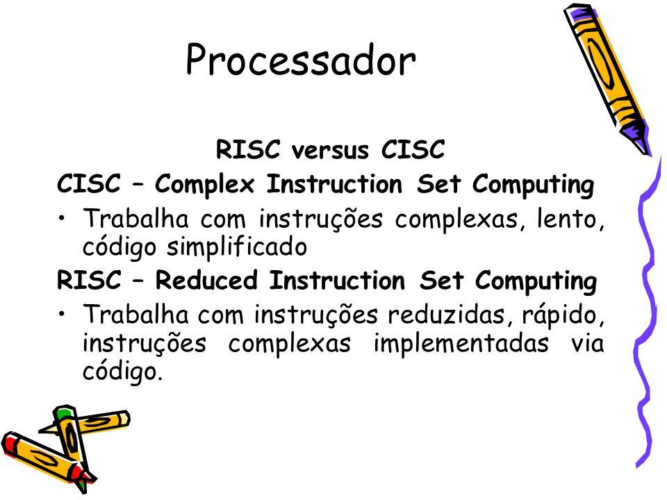 Processador RISC versus CISC CISC – Complex Instruction Set Computing Trabalha com instruções complexas, lento, código simplificado RISC – Reduced Ins