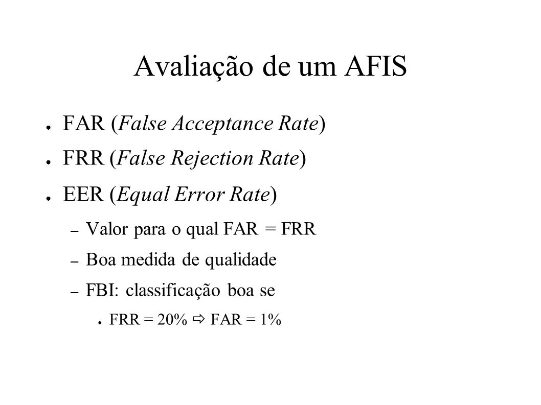 Avaliação de um AFIS FAR (False Acceptance Rate) FRR (False Rejection Rate) EER (Equal Error Rate) – Valor para o qual FAR = FRR – Boa medida de quali