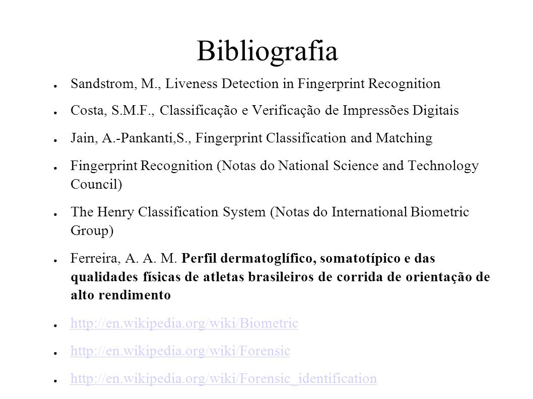 Bibliografia Sandstrom, M., Liveness Detection in Fingerprint Recognition Costa, S.M.F., Classificação e Verificação de Impressões Digitais Jain, A.-Pankanti,S., Fingerprint Classification and Matching Fingerprint Recognition (Notas do National Science and Technology Council) The Henry Classification System (Notas do International Biometric Group) Ferreira, A.