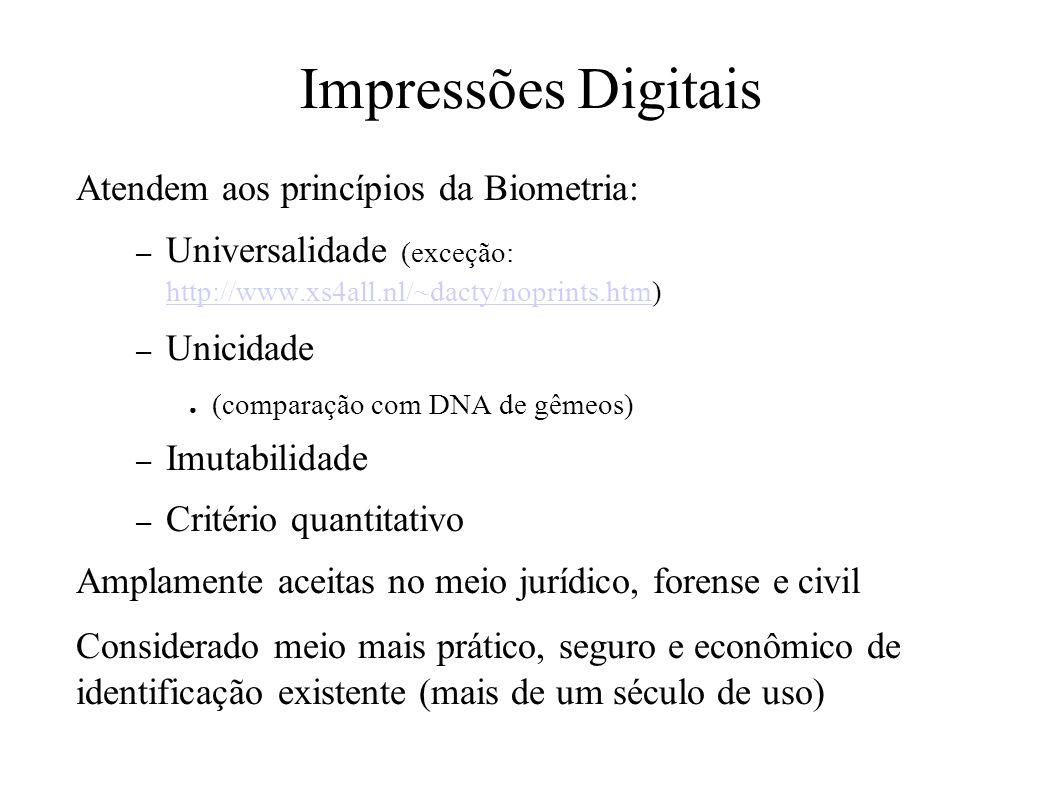 Impressões Digitais Atendem aos princípios da Biometria: – Universalidade (exceção: http://www.xs4all.nl/~dacty/noprints.htm) http://www.xs4all.nl/~dacty/noprints.htm – Unicidade (comparação com DNA de gêmeos) – Imutabilidade – Critério quantitativo Amplamente aceitas no meio jurídico, forense e civil Considerado meio mais prático, seguro e econômico de identificação existente (mais de um século de uso)