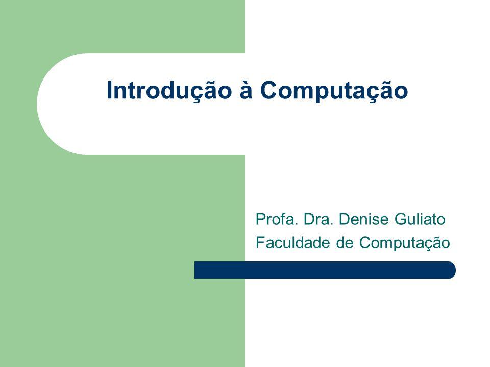 Introdução à Computação Profa. Dra. Denise Guliato Faculdade de Computação