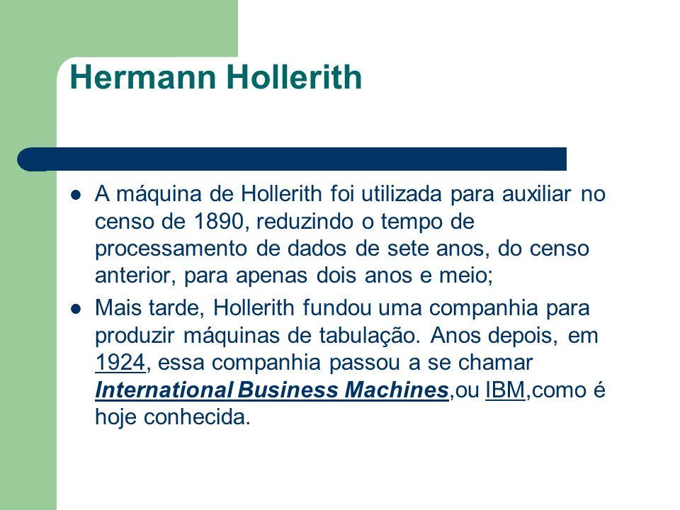 Hermann Hollerith A máquina de Hollerith foi utilizada para auxiliar no censo de 1890, reduzindo o tempo de processamento de dados de sete anos, do ce