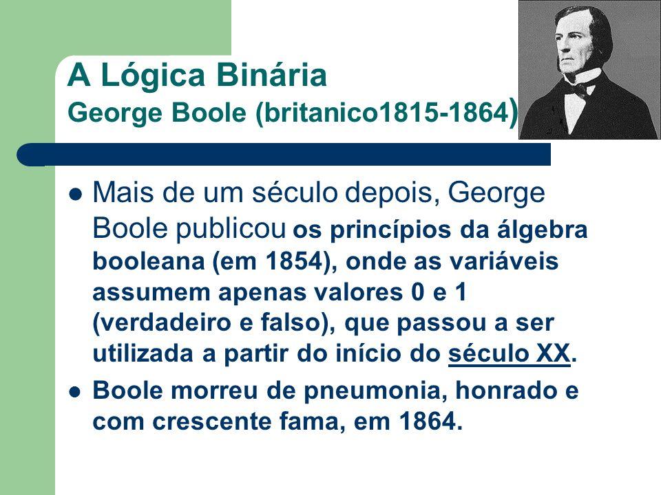 A Lógica Binária George Boole (britanico1815-1864 ) Mais de um século depois, George Boole publicou os princípios da álgebra booleana (em 1854), onde