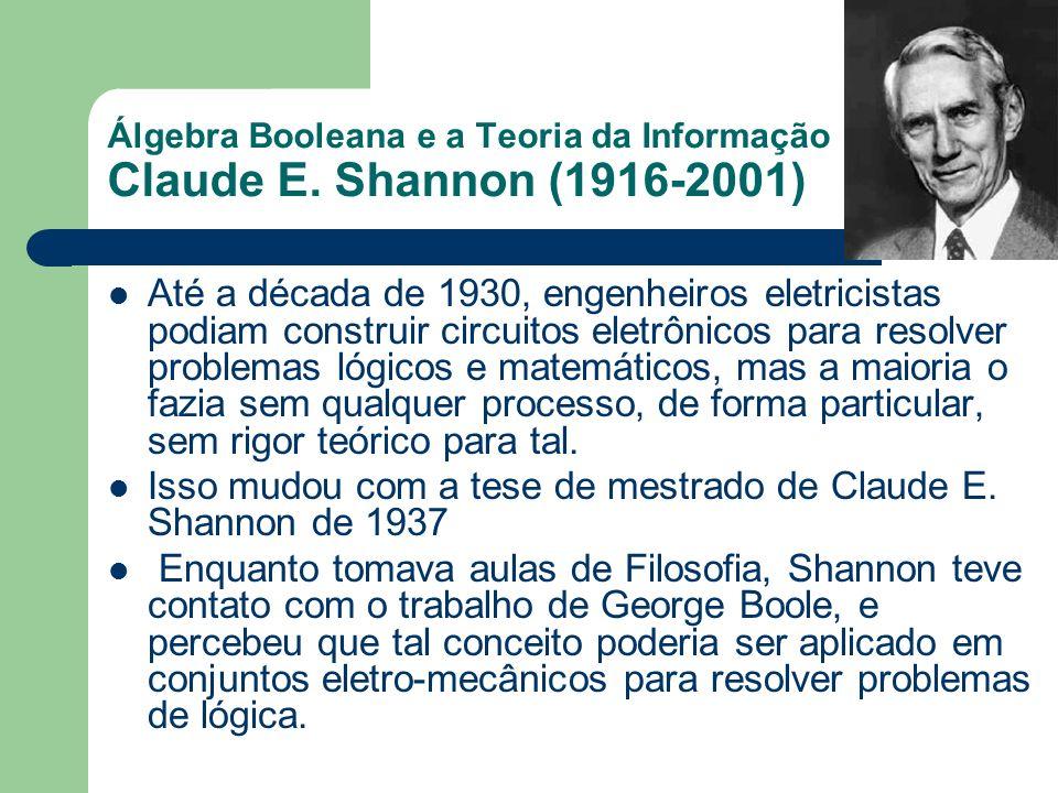 Álgebra Booleana e a Teoria da Informação Claude E. Shannon (1916-2001) Até a década de 1930, engenheiros eletricistas podiam construir circuitos elet