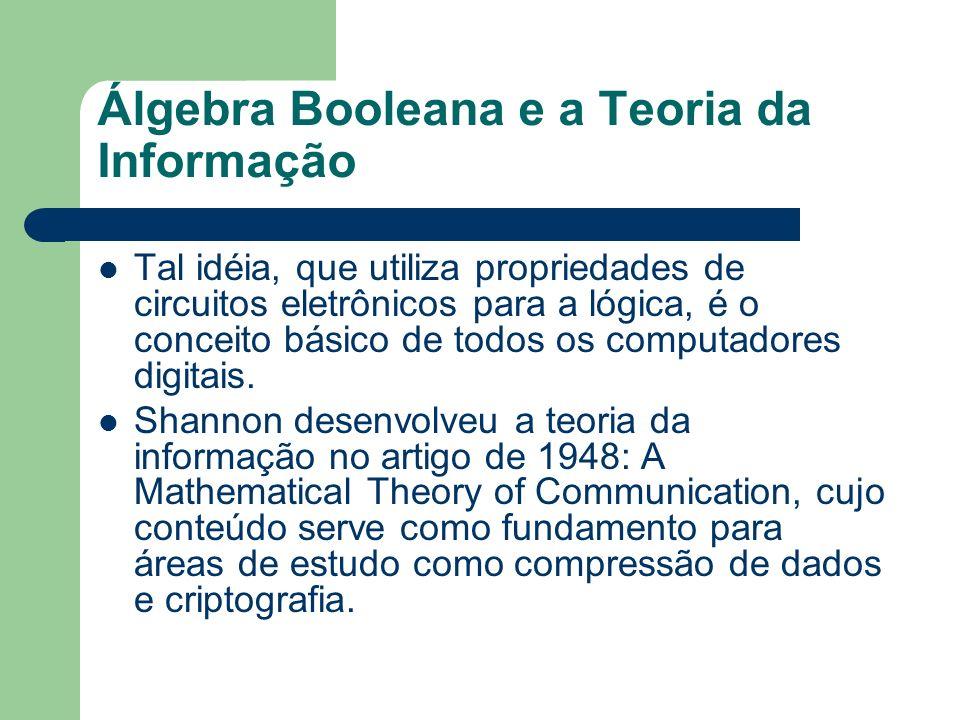Álgebra Booleana e a Teoria da Informação Tal idéia, que utiliza propriedades de circuitos eletrônicos para a lógica, é o conceito básico de todos os