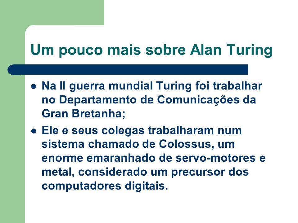 Um pouco mais sobre Alan Turing Na II guerra mundial Turing foi trabalhar no Departamento de Comunicações da Gran Bretanha; Ele e seus colegas trabalh