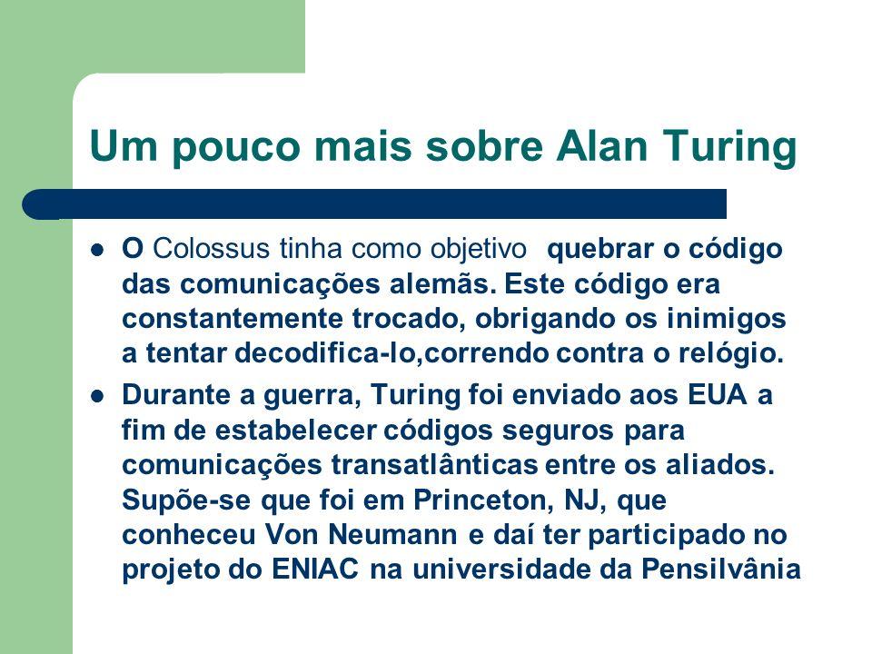 Um pouco mais sobre Alan Turing O Colossus tinha como objetivo quebrar o código das comunicações alemãs. Este código era constantemente trocado, obrig