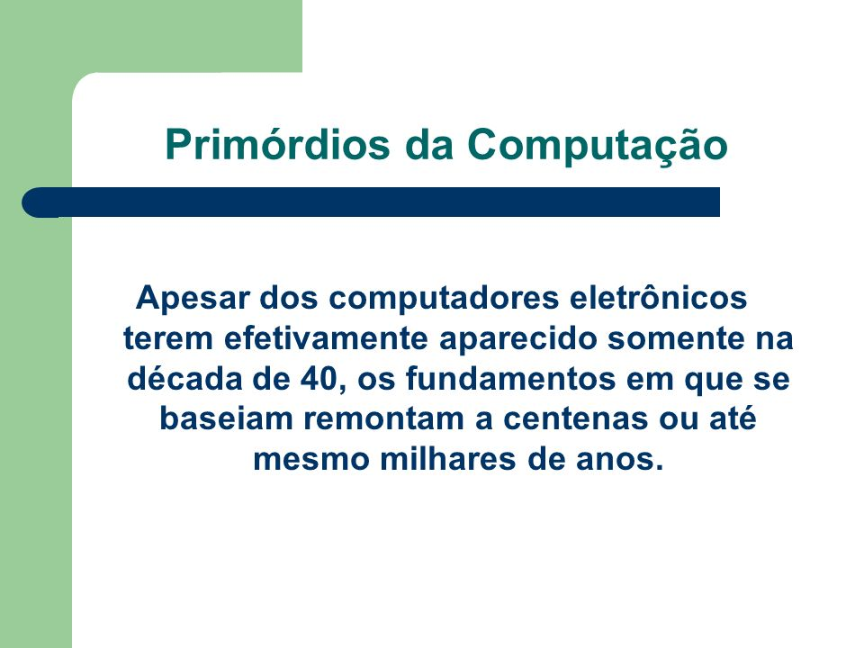 Primórdios da Computação Apesar dos computadores eletrônicos terem efetivamente aparecido somente na década de 40, os fundamentos em que se baseiam re