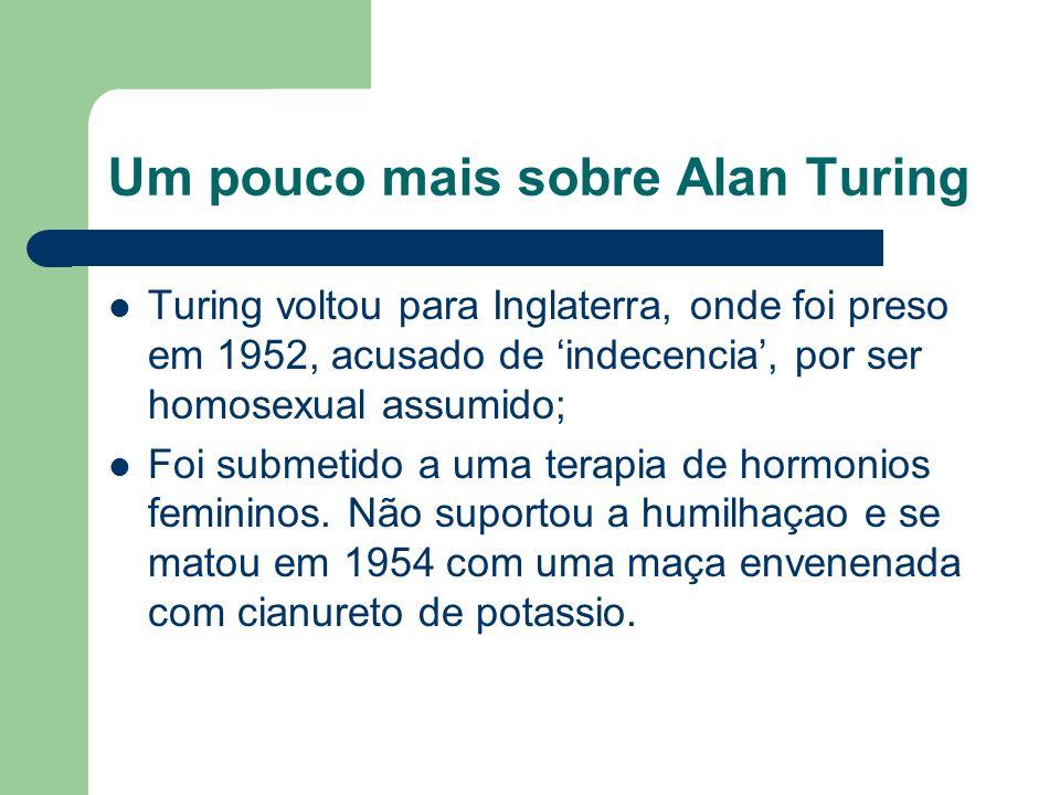Um pouco mais sobre Alan Turing Turing voltou para Inglaterra, onde foi preso em 1952, acusado de indecencia, por ser homosexual assumido; Foi submeti