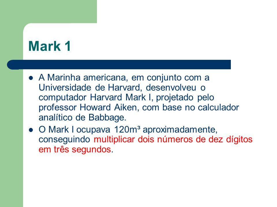 Mark 1 A Marinha americana, em conjunto com a Universidade de Harvard, desenvolveu o computador Harvard Mark I, projetado pelo professor Howard Aiken,