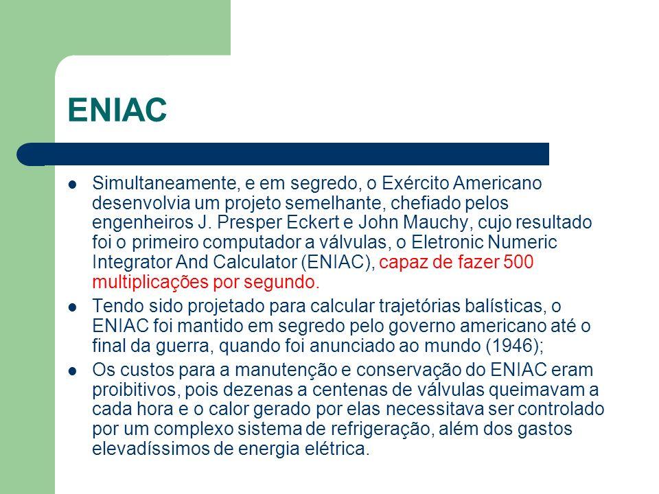 ENIAC Simultaneamente, e em segredo, o Exército Americano desenvolvia um projeto semelhante, chefiado pelos engenheiros J. Presper Eckert e John Mauch