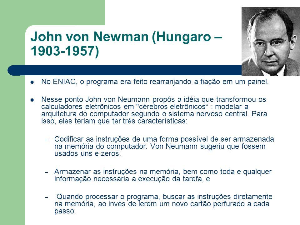 John von Newman (Hungaro – 1903-1957) No ENIAC, o programa era feito rearranjando a fiação em um painel. Nesse ponto John von Neumann propôs a idéia q