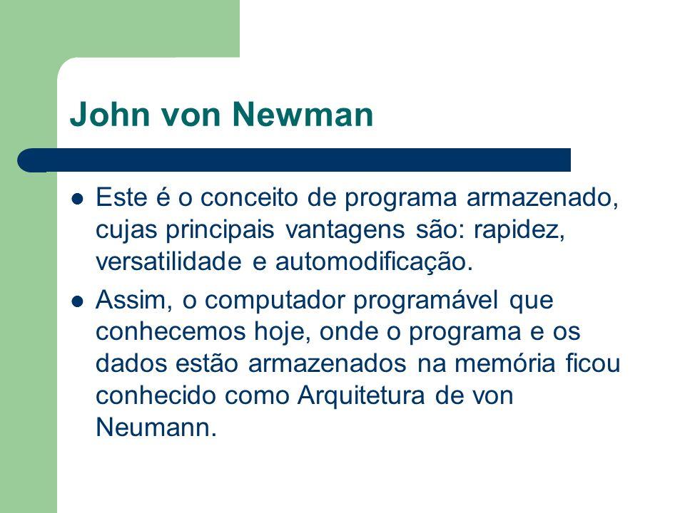 John von Newman Este é o conceito de programa armazenado, cujas principais vantagens são: rapidez, versatilidade e automodificação. Assim, o computado